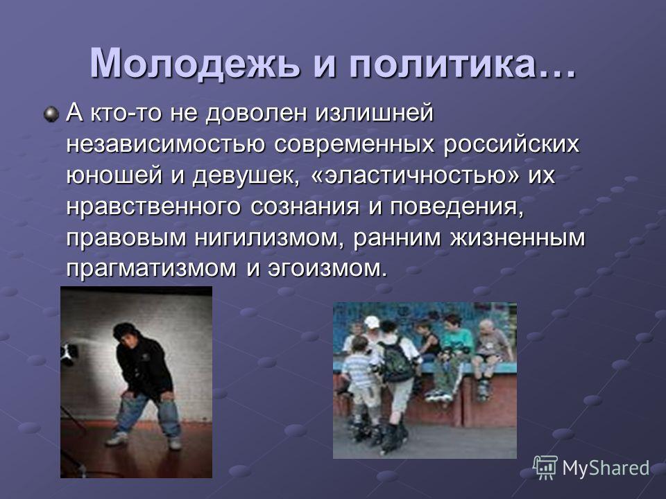 Молодежь и политика… А кто-то не доволен излишней независимостью современных российских юношей и девушек, «эластичностью» их нравственного сознания и поведения, правовым нигилизмом, ранним жизненным прагматизмом и эгоизмом.