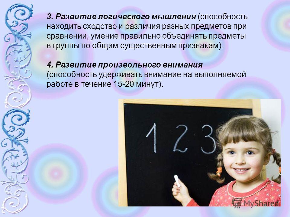 3. Развитие логического мышления (способность находить сходство и различия разных предметов при сравнении, умение правильно объединять предметы в группы по общим существенным признакам). 4. Развитие произвольного внимания (способность удерживать вним
