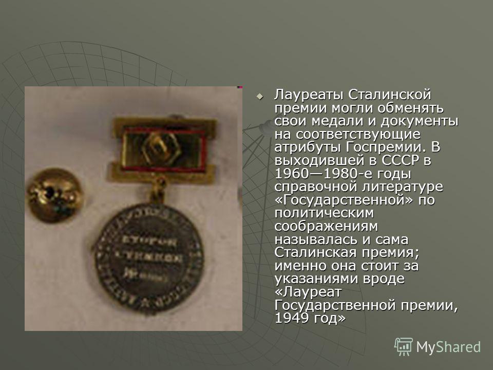 Лауреаты Сталинской премии могли обменять свои медали и документы на соответствующие атрибуты Госпремии. В выходившей в СССР в 19601980-е годы справочной литературе «Государственной» по политическим соображениям называлась и сама Сталинская премия; и