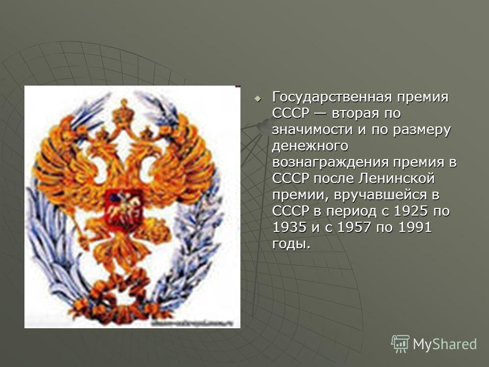 Государственная премия СССР вторая по значимости и по размеру денежного вознаграждения премия в СССР после Ленинской премии, вручавшейся в СССР в период с 1925 по 1935 и с 1957 по 1991 годы. Государственная премия СССР вторая по значимости и по разме