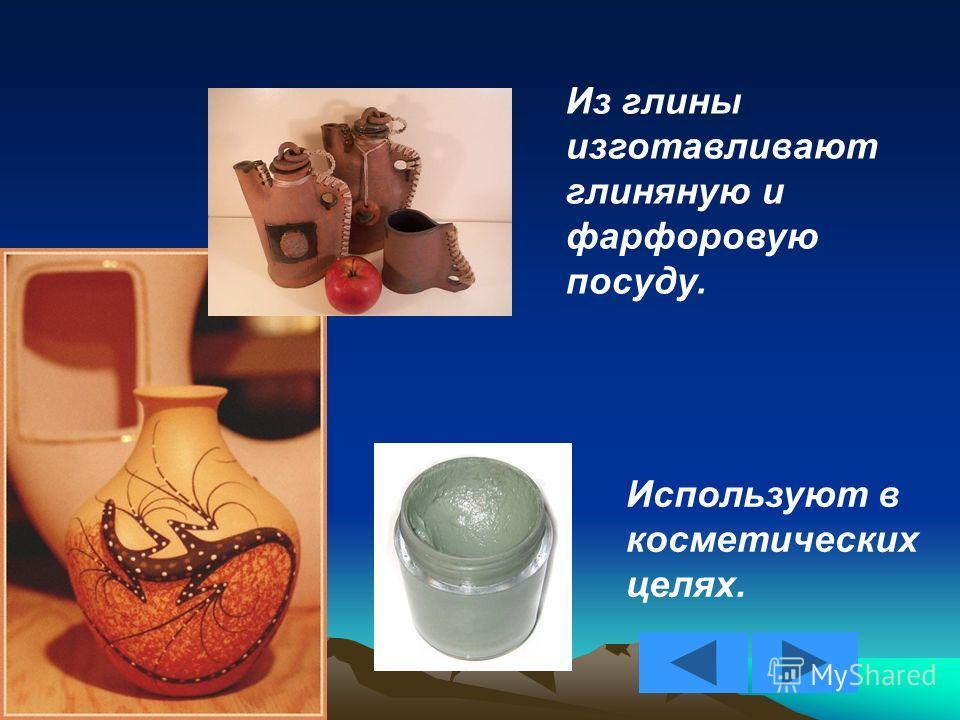 Из глины изготавливают глиняную и фарфоровую посуду. Используют в косметических целях.