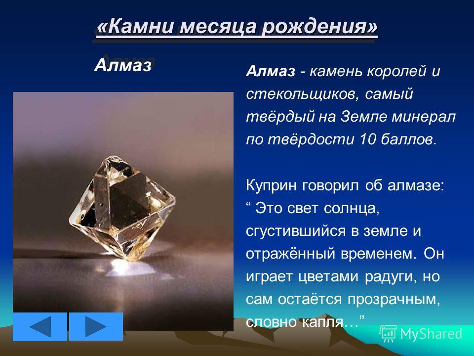 «Камни месяца рождения» Алмаз Алмаз - камень королей и стекольщиков, самый твёрдый на Земле минерал по твёрдости 10 баллов. Куприн говорил об алмазе: Это свет солнца, сгустившийся в земле и отражённый временем. Он играет цветами радуги, но сам остаёт