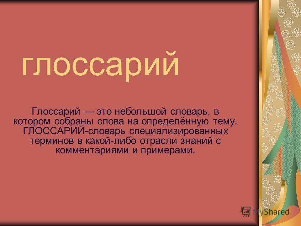 глоссарий Глоссарий это небольшой словарь, в котором собраны слова на определённую тему. ГЛОССАРИЙ-словарь специализированных терминов в какой-либо отрасли знаний с комментариями и примерами.