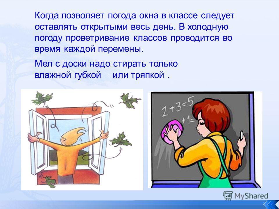 Когда позволяет погода окна в классе следует оставлять открытыми весь день. В холодную погоду проветривание классов проводится во время каждой перемены. Мел с доски надо стирать только влажной губкой или тряпкой.