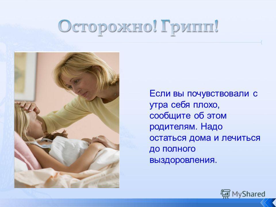Если вы почувствовали с утра себя плохо, сообщите об этом родителям. Надо остаться дома и лечиться до полного выздоровления.