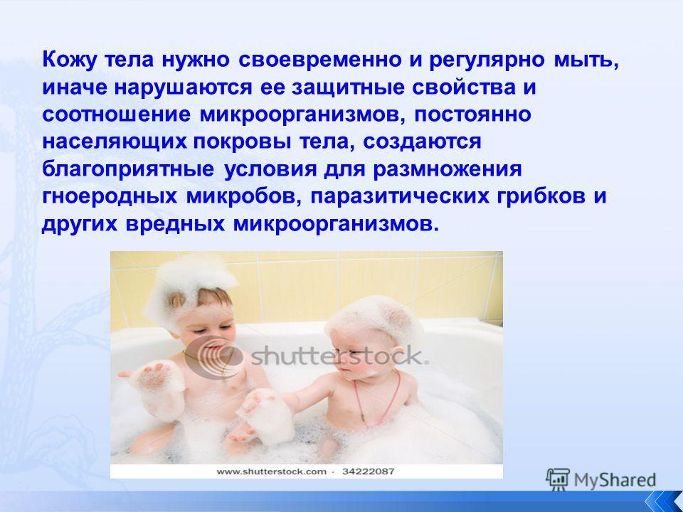Кожу тела нужно своевременно и регулярно мыть, иначе нарушаются ее защитные свойства и соотношение микроорганизмов, постоянно населяющих покровы тела, создаются благоприятные условия для размножения гноеродных микробов, паразитических грибков и други