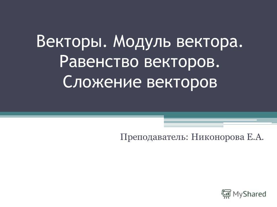 Векторы. Модуль вектора. Равенство векторов. Сложение векторов Преподаватель: Никонорова Е.А.