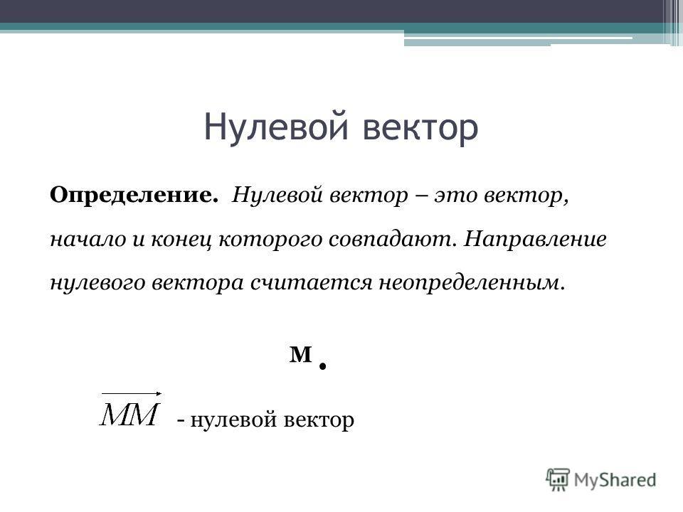 Нулевой вектор Определение. Нулевой вектор – это вектор, начало и конец которого совпадают. Направление нулевого вектора считается неопределенным. М - нулевой вектор