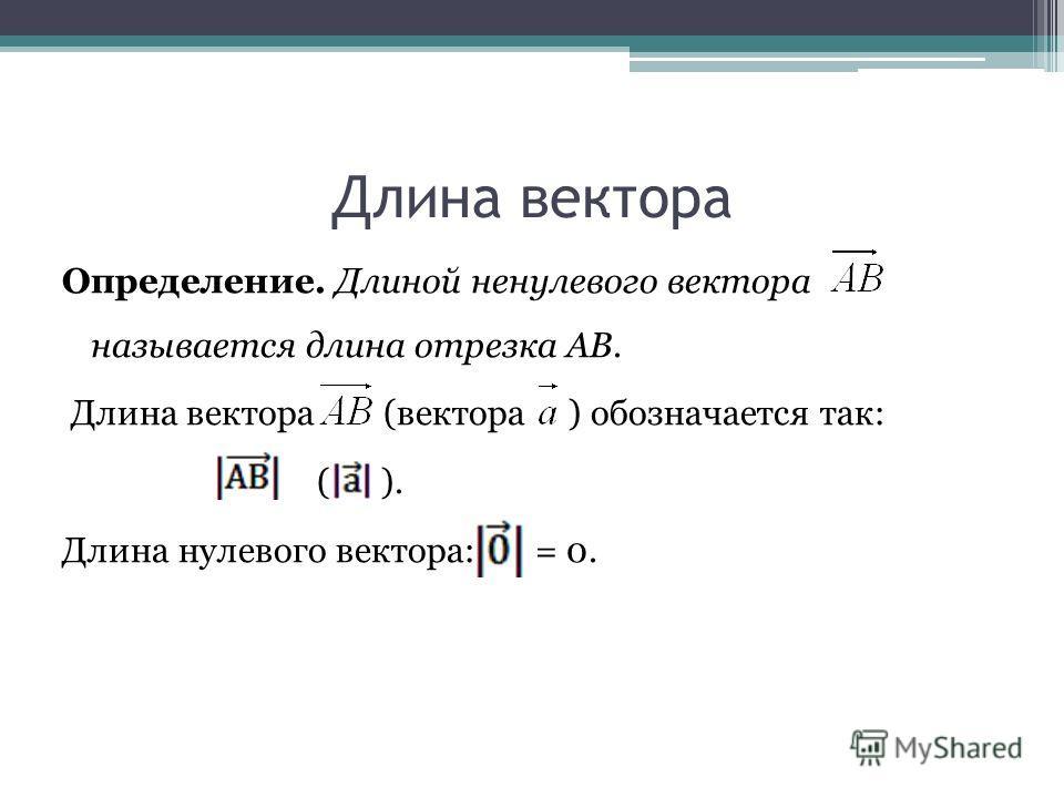 Длина вектора Определение. Длиной ненулевого вектора называется длина отрезка АВ. Длина вектора (вектора ) обозначается так: ( ). Длина нулевого вектора: = 0.