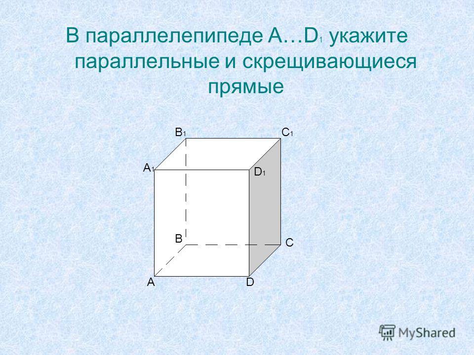 В параллелепипеде A…D 1 укажите параллельные и скрещивающиеся прямые A A1A1 B B1B1 C C1C1 D D1D1