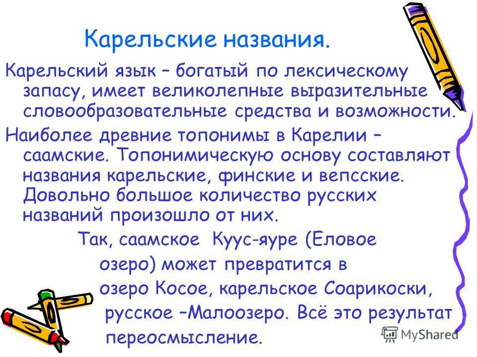Карельские названия. Карельский язык – богатый по лексическому запасу, имеет великолепные выразительные словообразовательные средства и возможности. Наиболее древние топонимы в Карелии – саамские. Топонимическую основу составляют названия карельские,