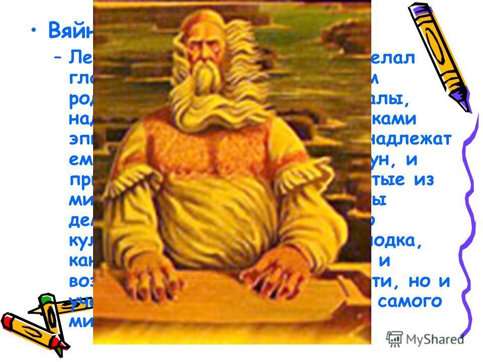 Вяйнямейнен - главный герой –Л–Леннрот вполне обоснованно сделал главным героем и своеобразным родоначальником народа Калевалы, наделив его всеми теми признаками эпического героя, которые принадлежат ему как персонажу эпических рун, и присовокупив к