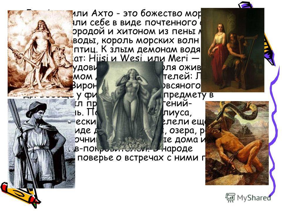 Бог Ахти или Ахто - это божество моря финны представляли себе в виде почтенного старика с травяной бородой и хитоном из пены морской. Он хозяин воды, король морских волн и властелин птиц. К злым демонам водяникам принадлежат: Hiisi и Wesi, или Meri T