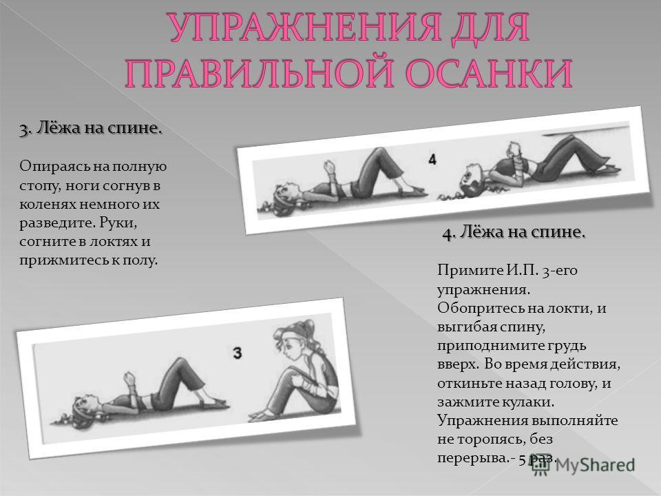 4. Лёжа на спине. 4. Лёжа на спине. Примите И.П. 3-его упражнения. Обопритесь на локти, и выгибая спину, приподнимите грудь вверх. Во время действия, откиньте назад голову, и зажмите кулаки. Упражнения выполняйте не торопясь, без перерыва.- 5 раз. 3.