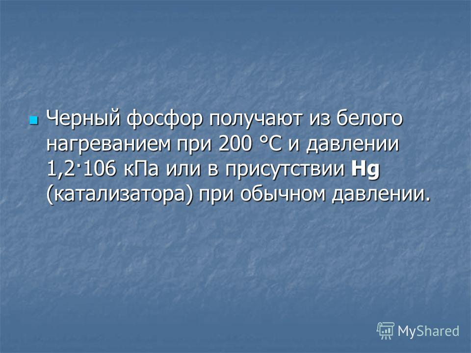 Черный фосфор получают из белого нагреванием при 200 °C и давлении 1,2·106 кПа или в присутствии Hg (катализатора) при обычном давлении. Черный фосфор получают из белого нагреванием при 200 °C и давлении 1,2·106 кПа или в присутствии Hg (катализатора