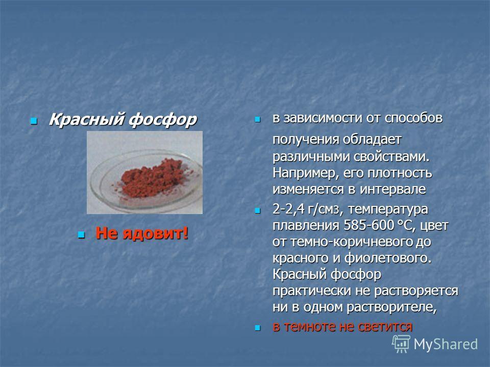 Красный фосфор Красный фосфор Не ядовит! Не ядовит! в зависимости от способов получения обладает различными свойствами. Например, его плотность изменяется в интервале в зависимости от способов получения обладает различными свойствами. Например, его п