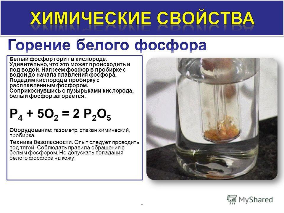 Белый фосфор горит в кислороде. Удивительно, что это может происходить и под водой. Нагреем фосфор в пробирке с водой до начала плавления фосфора. Подадим кислород в пробирку с расплавленным фосфором. Соприкоснувшись с пузырьками кислорода, белый фос