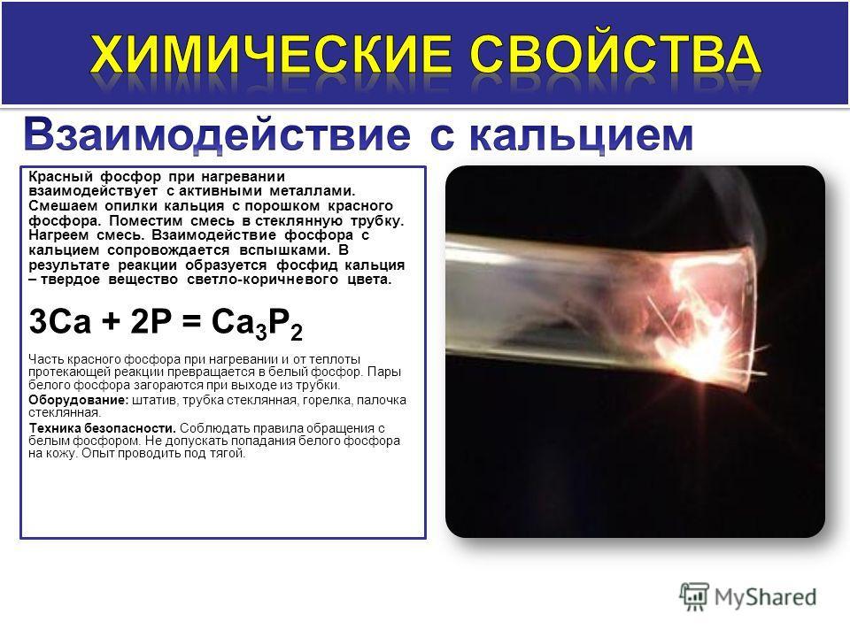 Красный фосфор при нагревании взаимодействует с активными металлами. Смешаем опилки кальция с порошком красного фосфора. Поместим смесь в стеклянную трубку. Нагреем смесь. Взаимодействие фосфора с кальцием сопровождается вспышками. В результате реакц