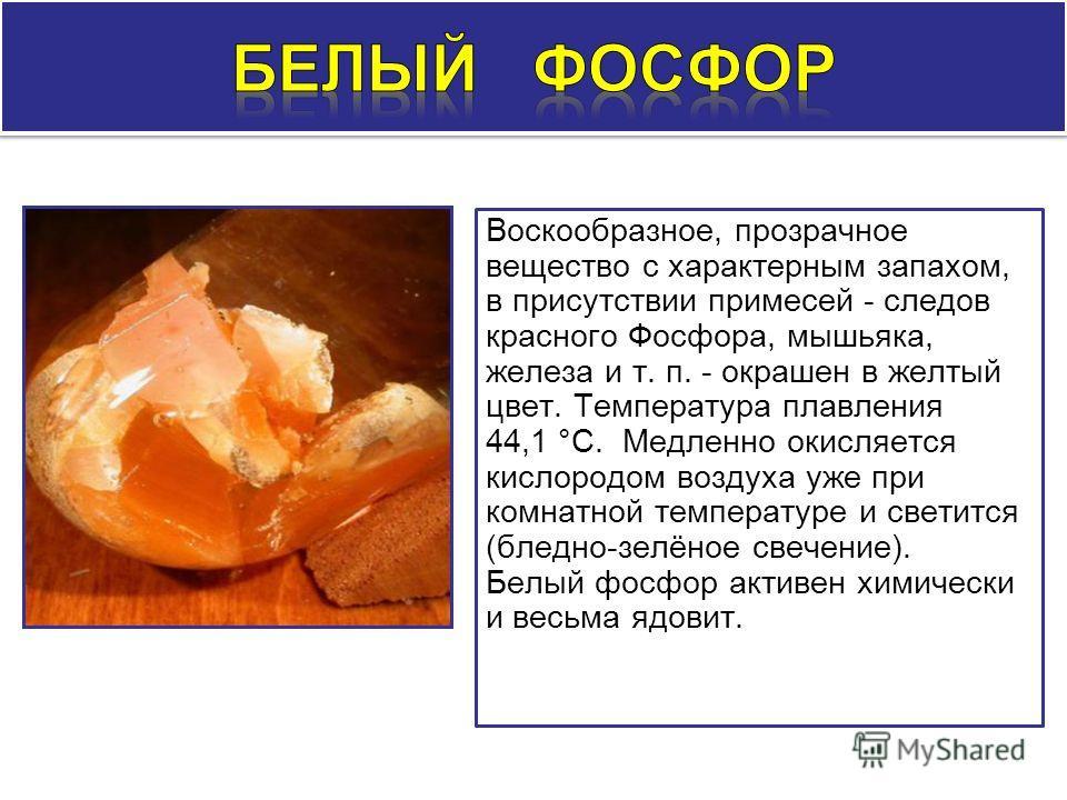 Воскообразное, прозрачное вещество с характерным запахом, в присутствии примесей - следов красного Фосфора, мышьяка, железа и т. п. - окрашен в желтый цвет. Температура плавления 44,1 °С. Медленно окисляется кислородом воздуха уже при комнатной темпе