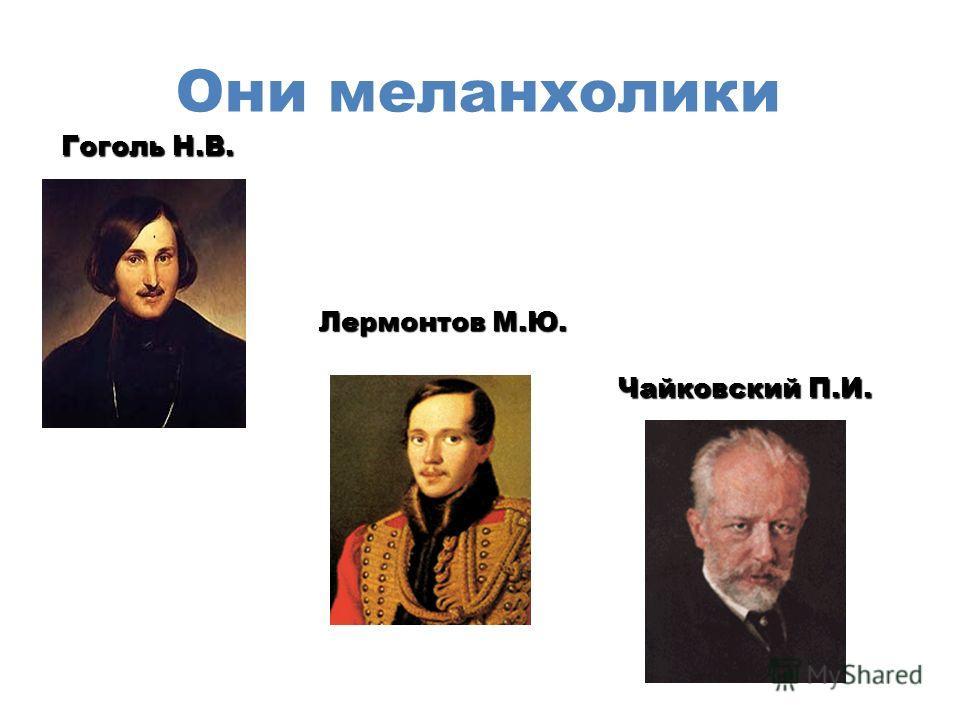 Они меланхолики Лермонтов М.Ю. Чайковский П.И. Гоголь Н.В.