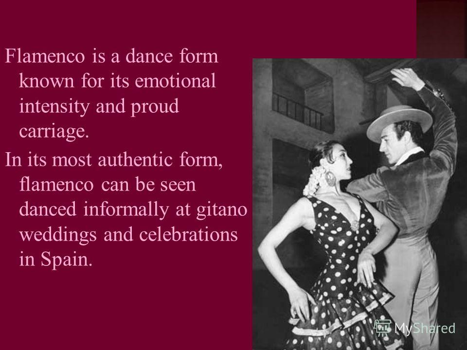 Flamenco is a dance form known for its emotional intensity and proud carriage. In its most authentic form, flamenco can be seen danced informally at gitano weddings and celebrations in Spain.