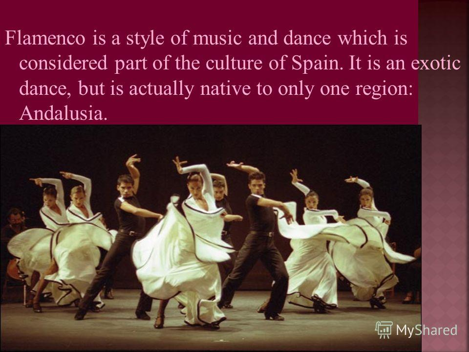 Flamenco is a style of music and dance which is considered part of the culture of Spain. It is an exotic dance, but is actually native to only one region: Andalusia.