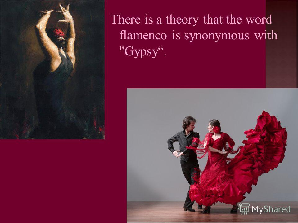 There is a theory that the word flamenco is synonymous with Gypsy.