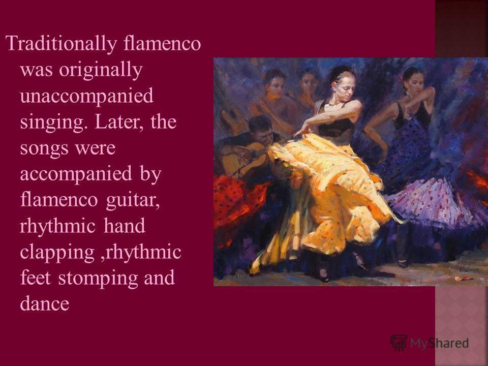 Traditionally flamenco was originally unaccompanied singing. Later, the songs were accompanied by flamenco guitar, rhythmic hand clapping,rhythmic feet stomping and dance