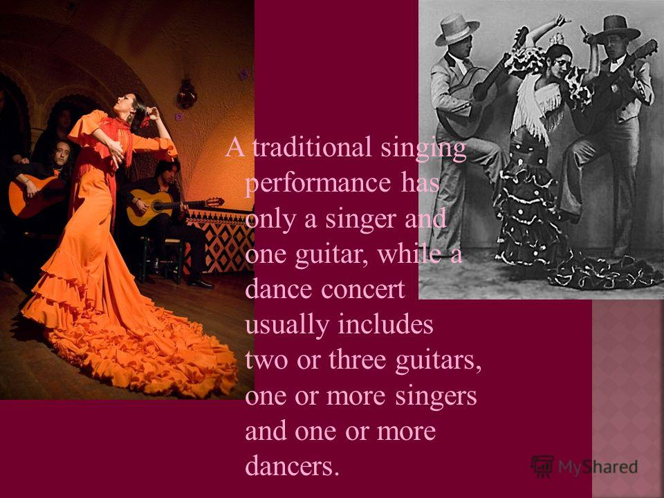 A traditional singing performance has only a singer and one guitar, while a dance concert usually includes two or three guitars, one or more singers and one or more dancers.