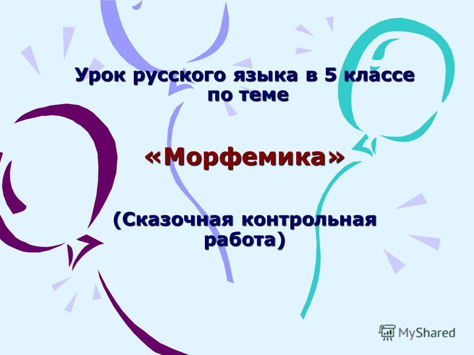 Урок русского языка в 5 классе по теме «Морфемика» (Сказочная контрольная работа) Урок русского языка в 5 классе по теме «Морфемика» (Сказочная контрольная работа)