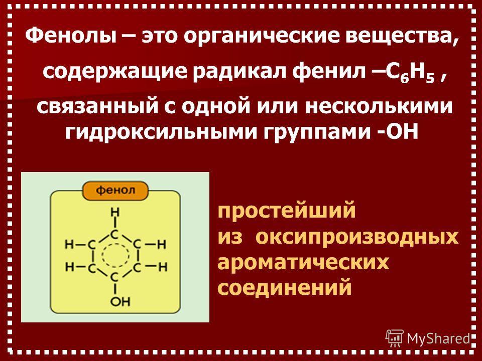 Фенолы – это органические вещества, содержащие радикал фенил –C 6 H 5, связанный с одной или несколькими гидроксильными группами -OH простейший из oксипроизводных aроматических соединений