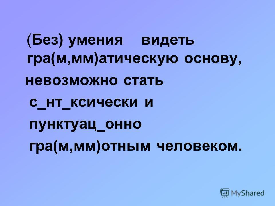 (Без) умения видеть гра(м,мм)атическую основу, невозможно стать с_нт_ксически и пунктуац_онно гра(м,мм)отным человеком.