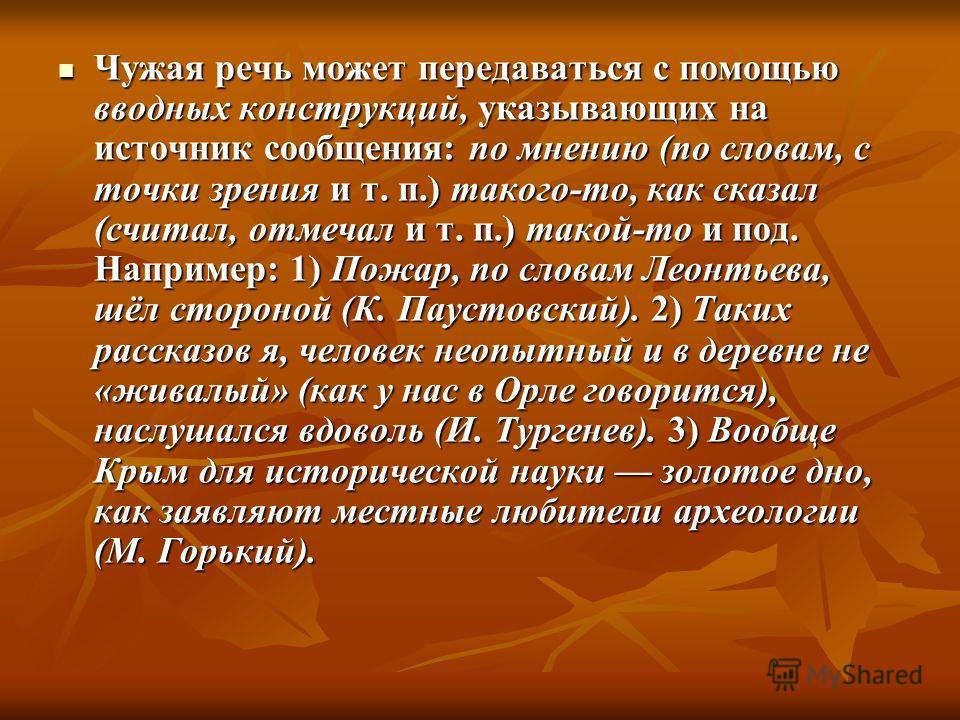 Чужая речь может передаваться с помощью вводных конструкций, указывающих на источник сообщения: по мнению (по словам, с точки зрения и т. п.) такого-то, как сказал (считал, отмечал и т. п.) такой-то и под. Например: 1) Пожар, по словам Леонтьева, шёл