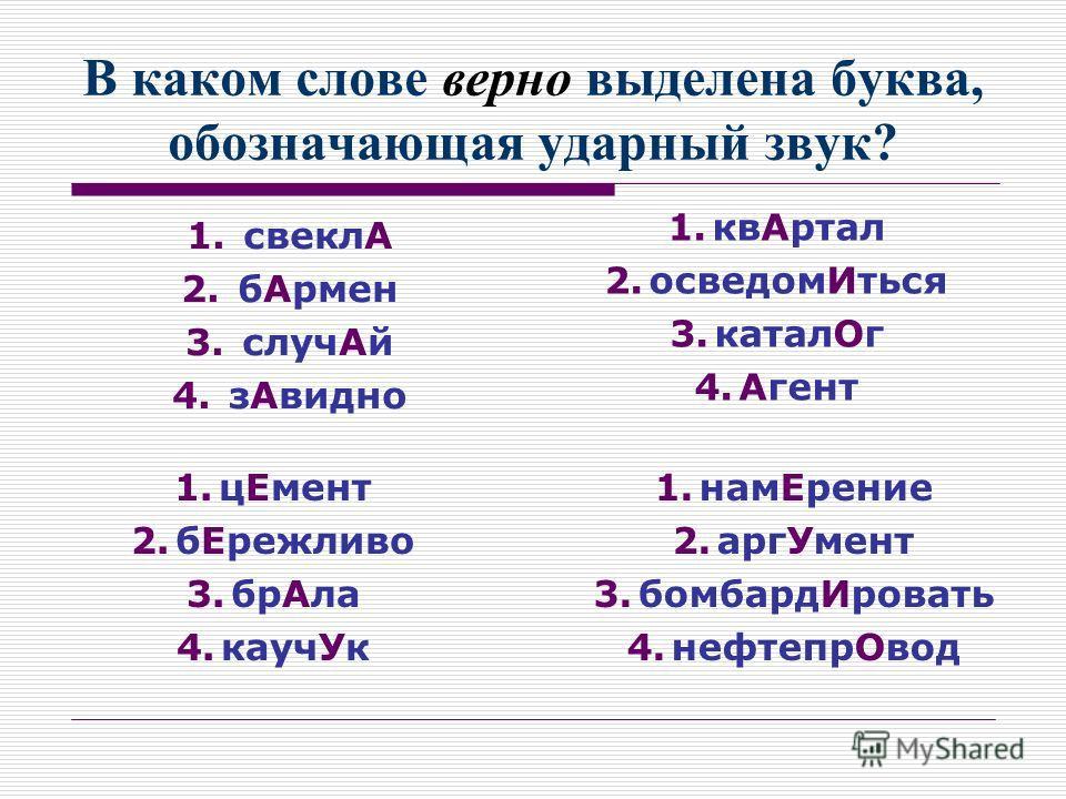 В каком слове верно выделена буква, обозначающая ударный звук? 1. свеклА 2. бАрмен 3. случАй 4. зАвидно 1.квАртал 2.осведомИться 3.каталОг 4.Агент 1.цЕмент 2.бЕрежливо 3.брАла 4.каучУк 1.намЕрение 2.аргУмент 3.бомбардИровать 4.нефтепрОвод