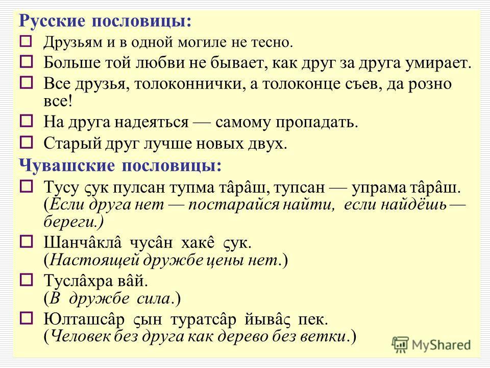 Русские пословицы: Друзьям и в одной могиле не тесно. Больше той любви не бывает, как друг за друга умирает. Все друзья, толоконнички, а толоконце съев, да розно все! На друга надеяться самому пропадать. Старый друг лучше новых двух. Чувашские послов