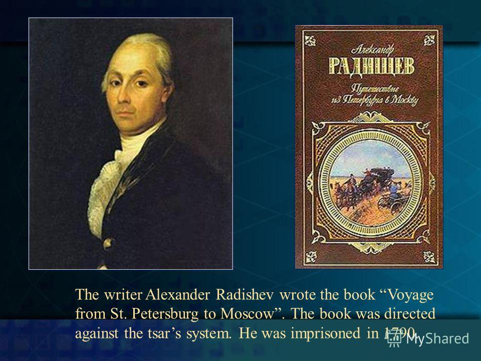 The writer Alexander Radishev wrote the book Voyage from St. Petersburg to Moscow. The book was directed against the tsars system. He was imprisoned in 1790.