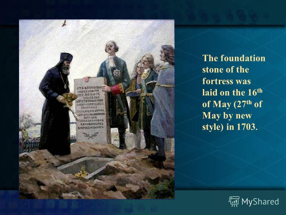 The foundation stone of the fortress was laid on the 16 th of May (27 th of May by new style) in 1703.