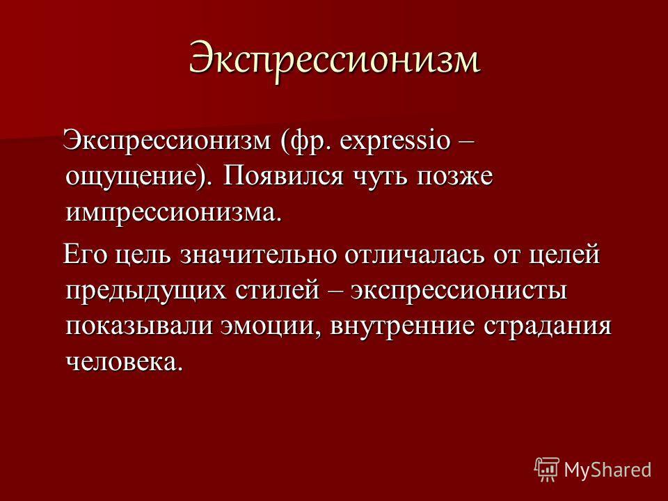 Экспрессионизм Экспрессионизм (фр. expressio – ощущение). Появился чуть позже импрессионизма. Экспрессионизм (фр. expressio – ощущение). Появился чуть позже импрессионизма. Его цель значительно отличалась от целей предыдущих стилей – экспрессионисты