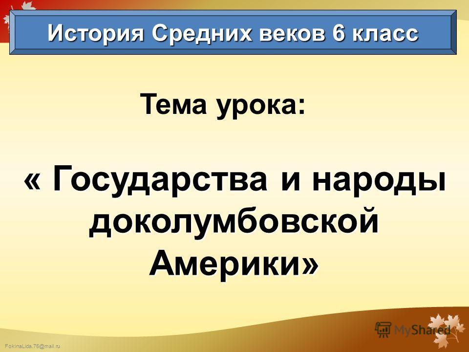 FokinaLida.75@mail.ru Тема урока: « Государства и народы доколумбовской Америки» История Средних веков 6 класс