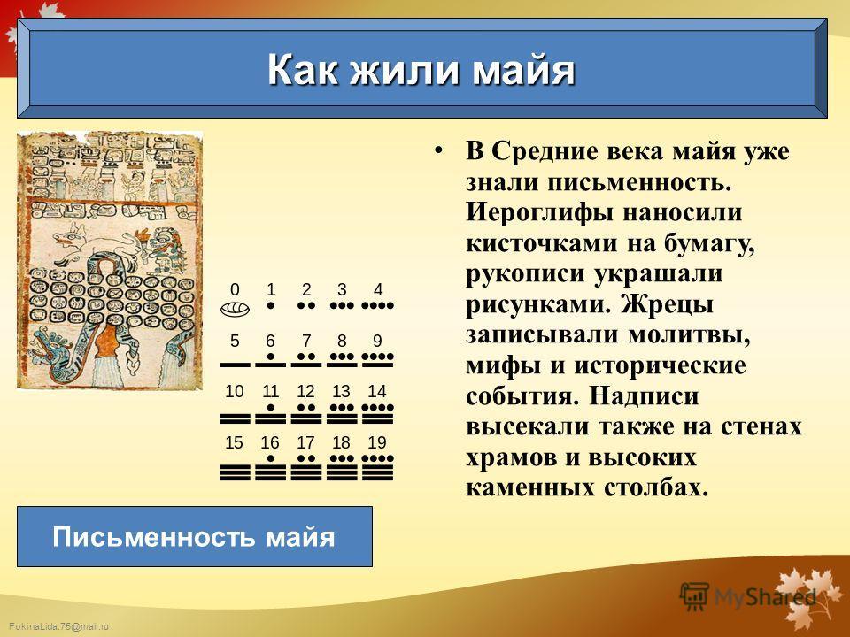 FokinaLida.75@mail.ru В Средние века майя уже знали письменность. Иероглифы наносили кисточками на бумагу, рукописи украшали рисунками. Жрецы записывали молитвы, мифы и исторические события. Надписи высекали также на стенах храмов и высоких каменных
