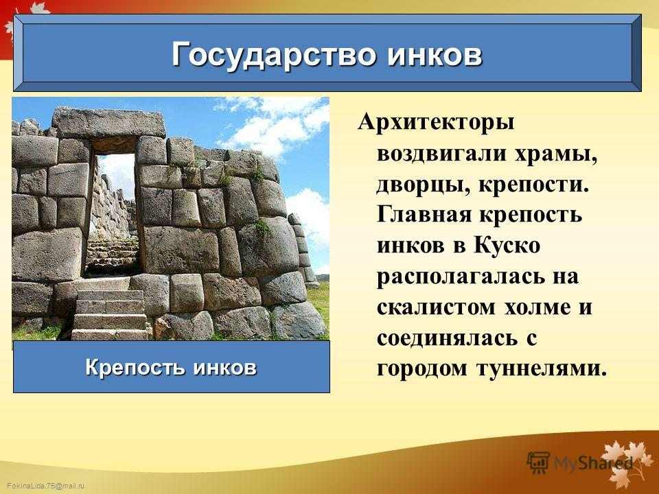FokinaLida.75@mail.ru Архитекторы воздвигали храмы, дворцы, крепости. Главная крепость инков в Куско располагалась на скалистом холме и соединялась с городом туннелями. Государство инков Крепость инков
