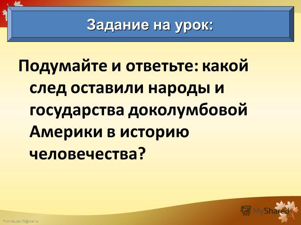 FokinaLida.75@mail.ru Подумайте и ответьте: какой след оставили народы и государства доколумбовой Америки в историю человечества? Задание на урок: