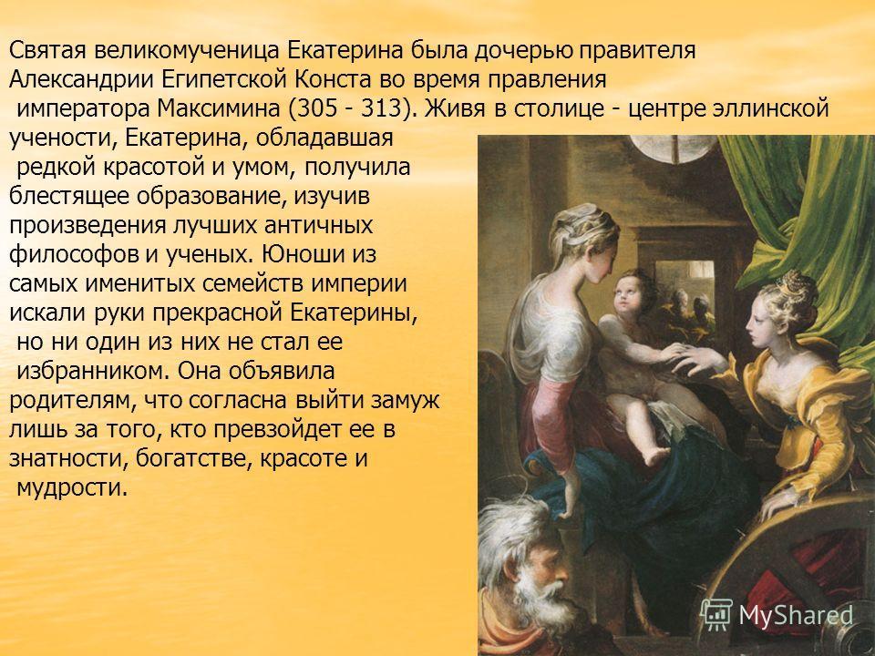 Святая великомученица Екатерина была дочерью правителя Александрии Египетской Конста во время правления императора Максимина (305 - 313). Живя в столице - центре эллинской учености, Екатерина, обладавшая редкой красотой и умом, получила блестящее обр
