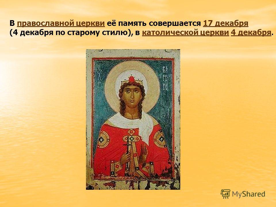 В православной церкви её память совершается 17 декабряправославной церкви17 декабря (4 декабря по старому стилю), в католической церкви 4 декабря.католической церкви4 декабря
