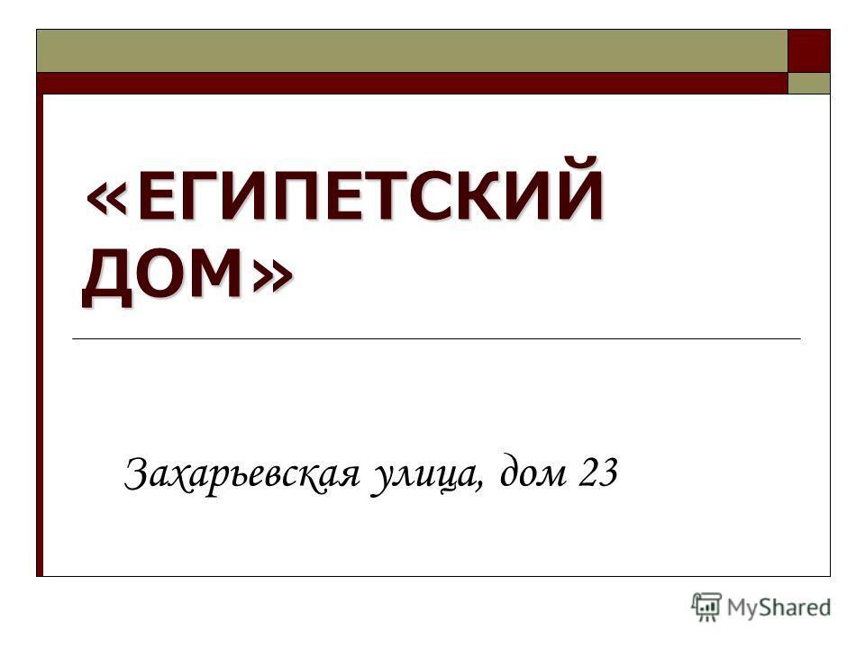 «ЕГИПЕТСКИЙ ДОМ» Захарьевская улица, дом 23