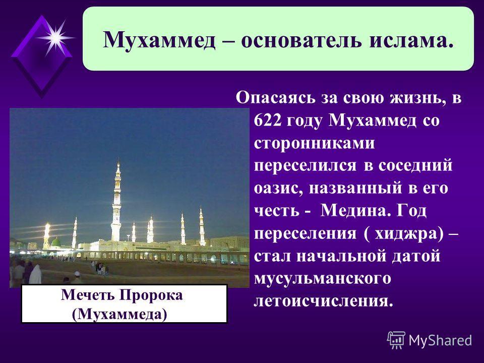 Опасаясь за свою жизнь, в 622 году Мухаммед со сторонниками переселился в соседний оазис, названный в его честь - Медина. Год переселения ( хиджра) – стал начальной датой мусульманского летоисчисления. Мухаммед – основатель ислама. Мечеть Пророка (Му