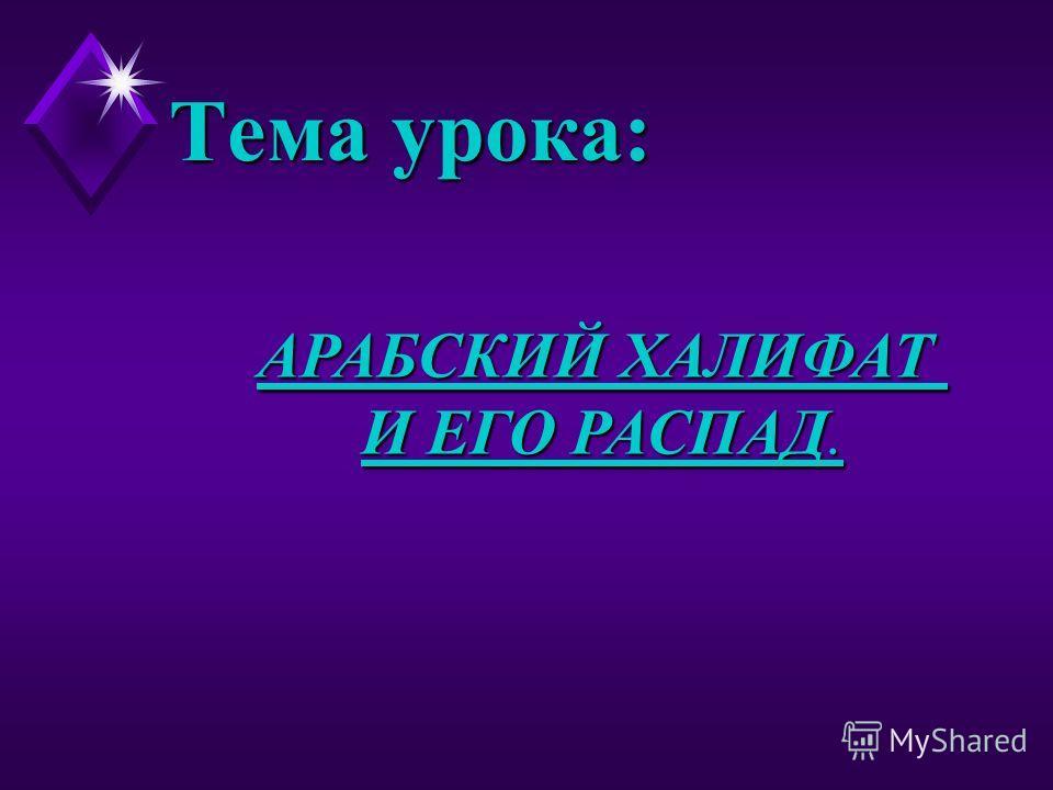 АРАБСКИЙ ХАЛИФАТ И ЕГО РАСПАД. Тема урока: