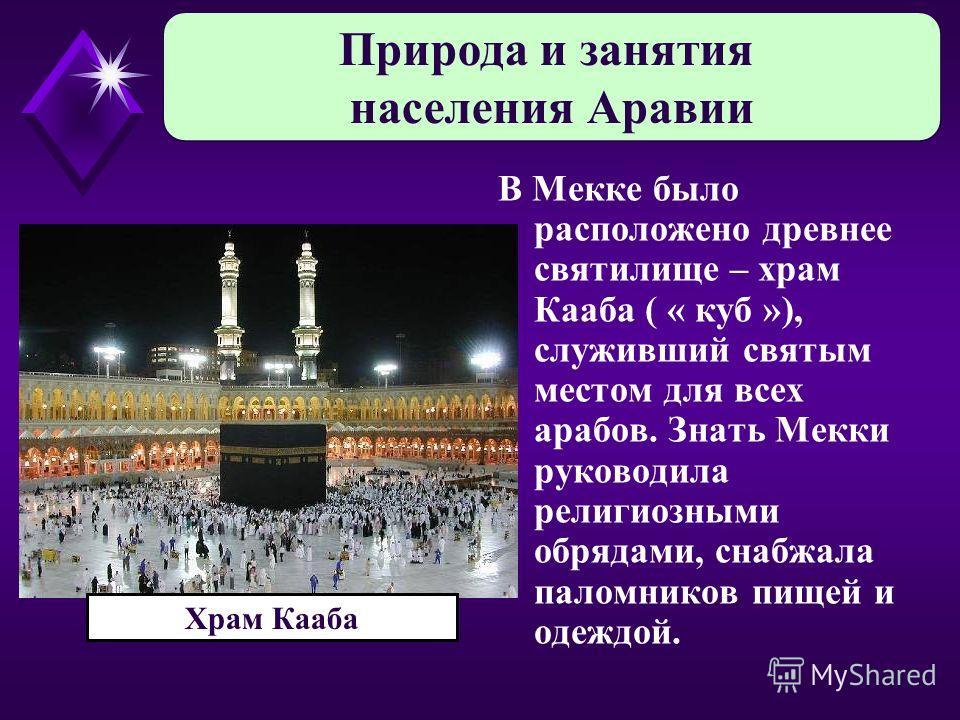 В Мекке было расположено древнее святилище – храм Кааба ( « куб »), служивший святым местом для всех арабов. Знать Мекки руководила религиозными обрядами, снабжала паломников пищей и одеждой. Природа и занятия населения Аравии Храм Кааба