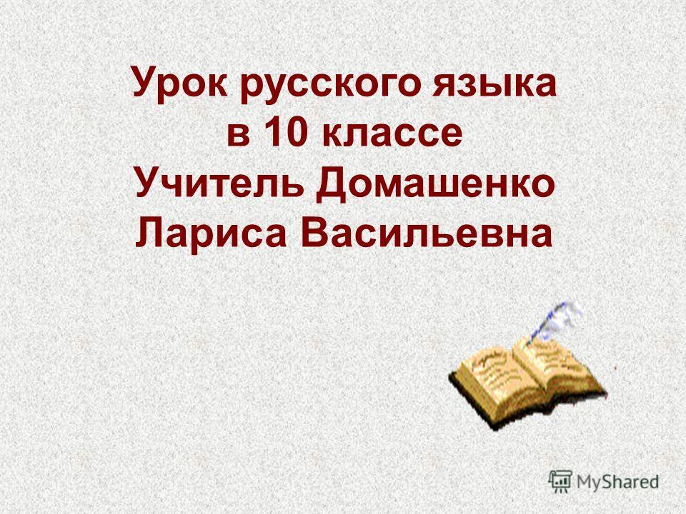 Урок русского языка в 10 классе Учитель Домашенко Лариса Васильевна