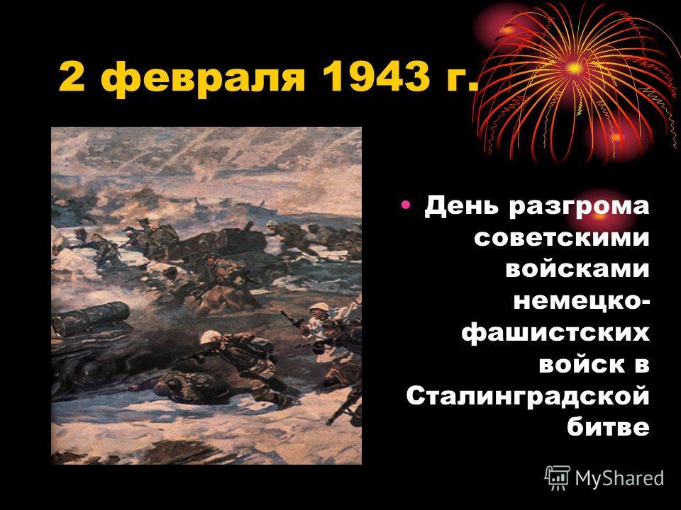 2 февраля 1943 г. День разгрома советскими войсками немецко- фашистских войск в Сталинградской битве